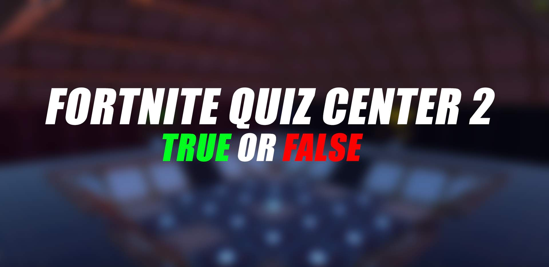 FORTNITE QUIZ CENTER V2  [TRUE OR FALSE]